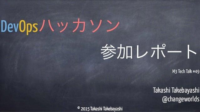 © 2015 Takashi Takebayashi Takashi Takebayashi @changeworlds DevOpsハッカソン 参加レポート © 2015 Takashi Takebayashi M3 Tech Talk #49