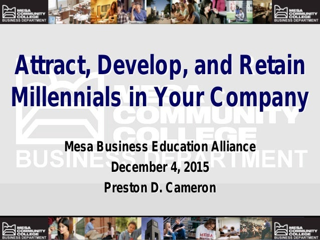 Attract, Develop, and Retain Millennials in Your Company Mesa Business Education Alliance December 4, 2015 Preston D. Came...