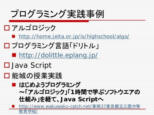 プログラミング実践事例  アルゴロジック  http://home.jeita.or.jp/is/highschool/algo/  プログラミング言語「ドリトル」  http://dolittle.eplang.jp/  Java ...