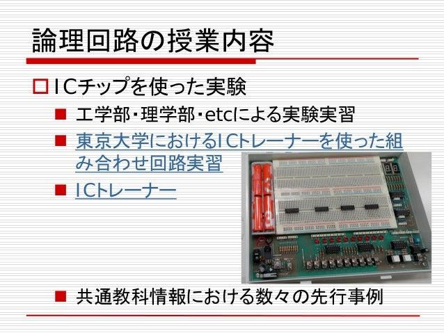論理回路の授業内容  ICチップを使った実験  工学部・理学部・etcによる実験実習  東京大学におけるICトレーナーを使った組 み合わせ回路実習  ICトレーナー  共通教科情報における数々の先行事例