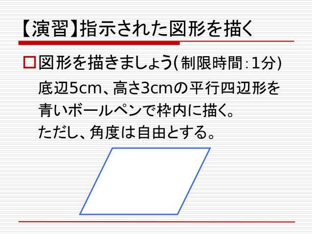 【演習】指示された図形を描く 図形を描きましょう(制限時間:1分) 底辺5cm、高さ3cmの平行四辺形を 青いボールペンで枠内に描く。 ただし、角度は自由とする。