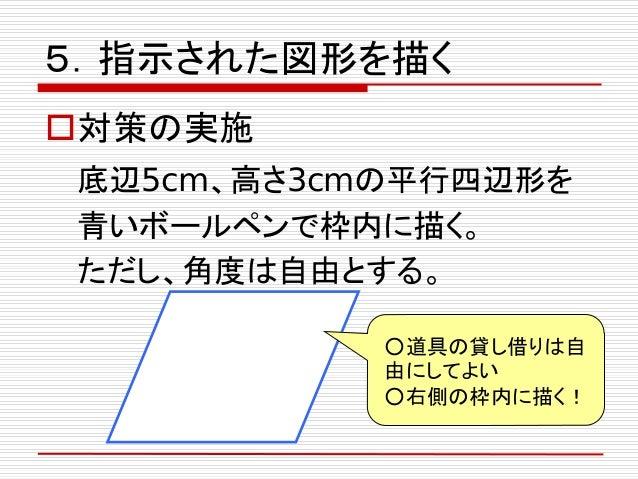 5.指示された図形を描く 対策の実施 底辺5cm、高さ3cmの平行四辺形を 青いボールペンで枠内に描く。 ただし、角度は自由とする。 ○道具の貸し借りは自 由にしてよい ○右側の枠内に描く!