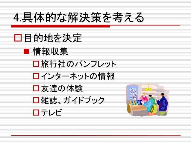 4.具体的な解決策を考える 目的地を決定  情報収集 旅行社のパンフレット インターネットの情報 友達の体験 雑誌、ガイドブック テレビ