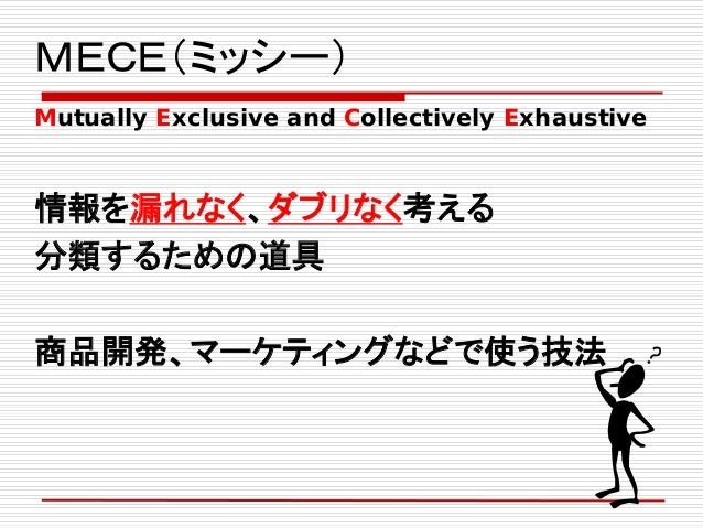 MECE(ミッシー) Mutually Exclusive and Collectively Exhaustive 情報を漏れなく、ダブリなく考える 分類するための道具 商品開発、マーケティングなどで使う技法