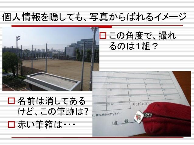 個人情報を隠しても、写真からばれるイメージ  この角度で、撮れ るのは1組?  名前は消してある けど、この筆跡は?  赤い筆箱は・・・