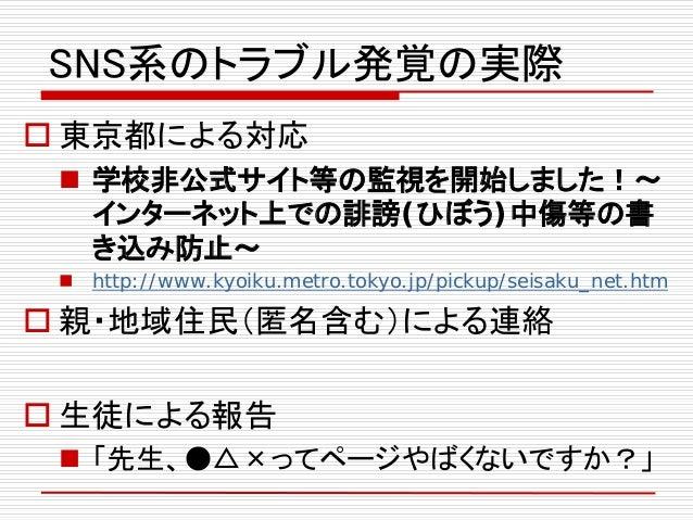 SNS系のトラブル発覚の実際  東京都による対応  学校非公式サイト等の監視を開始しました!~ インターネット上での誹謗(ひぼう)中傷等の書 き込み防止~  http://www.kyoiku.metro.tokyo.jp/pickup/...