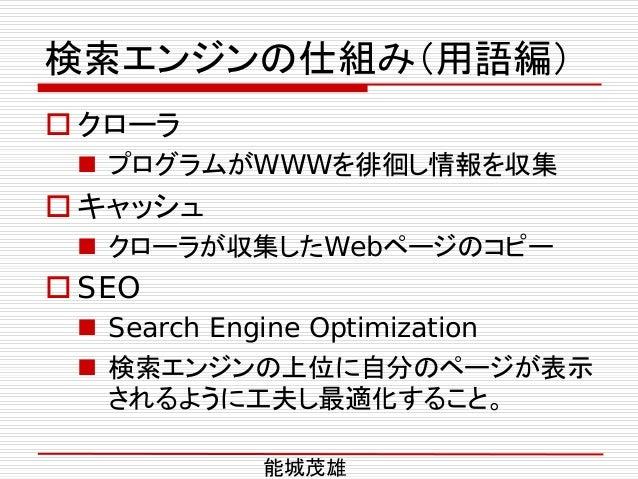 検索エンジンの仕組み(用語編)  クローラ  プログラムがWWWを徘徊し情報を収集  キャッシュ  クローラが収集したWebページのコピー  SEO  Search Engine Optimization  検索エンジンの上位に自...