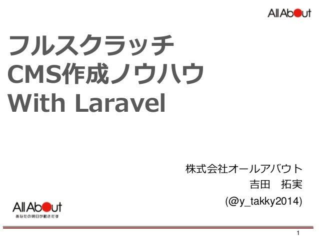 フルスクラッチ CMS作成ノウハウ With Laravel 株式会社オールアバウト 吉田 拓実 (@y_takky2014) 1