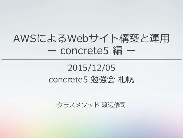 AWSによるWebサイト構築と運用 ー concrete5 編 ー 2015/12/05 concrete5 勉強会 札幌 クラスメソッド 渡辺修司