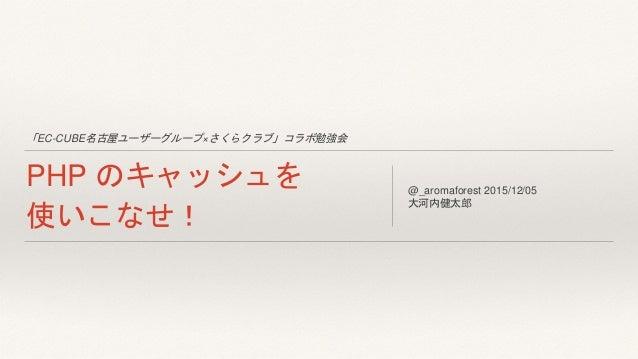 「EC-CUBE名古屋ユーザーグループ×さくらクラブ」コラボ勉強会 PHP のキャッシュを 使いこなせ! @_aromaforest 2015/12/05 大河内健太郎