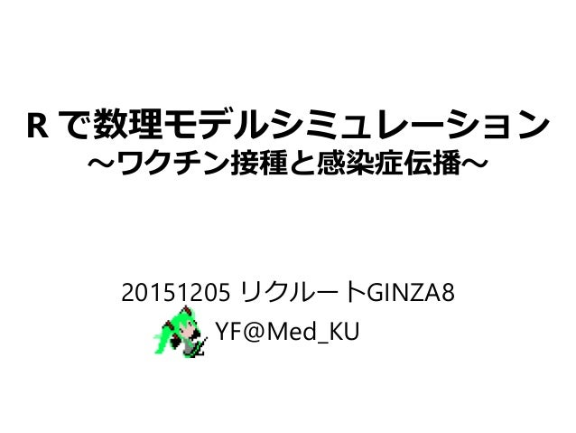 R で数理モデルシミュレーション ~ワクチン接種と感染症伝播~ 20151205 リクルートGINZA8 YF@Med_KU