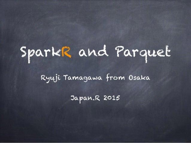 SparkR and Parquet Ryuji Tamagawa from Osaka Japan.R 2015