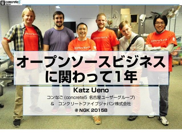 オープンソースビジネス に関わって1年 Katz Ueno コンなご (concrete5 名古屋ユーザーグループ) & コンクリートファイブジャパン株式会社 @ NGK 2015B