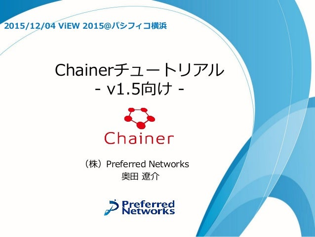 Chainerチュートリアル - v1.5向け - 2015/12/04 ViEW 2015@パシフィコ横浜 (株)Preferred Networks 奥田 遼介