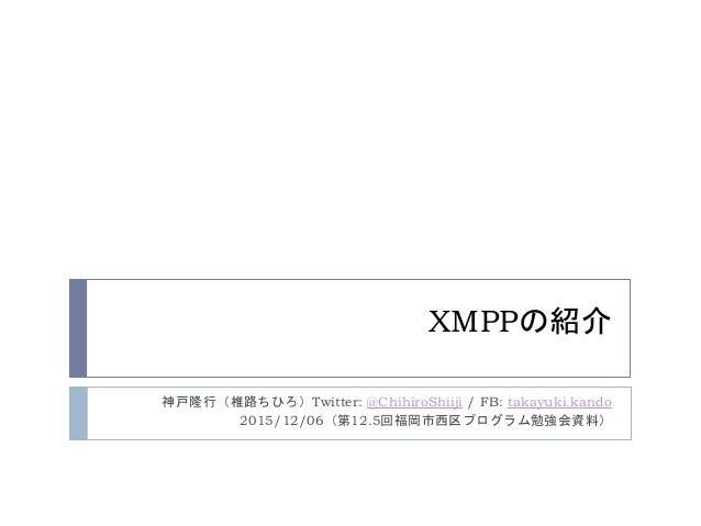XMPPの紹介 神戸隆行(椎路ちひろ)Twitter: @ChihiroShiiji / FB: takayuki.kando 2015/12/06(第12.5回福岡市西区プログラム勉強会資料)