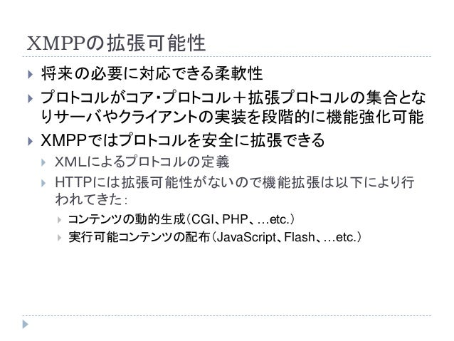 XMPPの拡張可能性  将来の必要に対応できる柔軟性  プロトコルがコア・プロトコル+拡張プロトコルの集合とな りサーバやクライアントの実装を段階的に機能強化可能  XMPPではプロトコルを安全に拡張できる  XMLによるプロトコルの定...