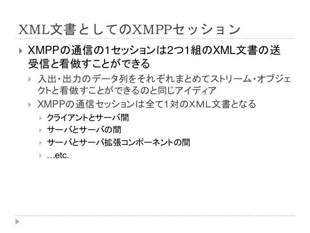 XML文書としてのXMPPセッション  XMPPの通信の1セッションは2つ1組のXML文書の送 受信と看做すことができる  入出・出力のデータ列をそれぞれまとめてストリーム・オブジェ クトと看做すことができるのと同じアイディア  XMPP...
