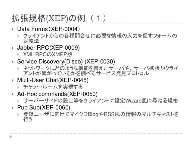 拡張規格(XEP)の例(1)  Data Forms(XEP-0004)  クライアントからの各種問合せに必要な情報の入力を促すフォームの 定義法  Jabber RPC(XEP-0009)  XML RPCのXMPP版  Servi...