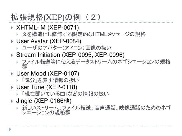 拡張規格(XEP)の例(2)  XHTML-IM (XEP-0071)  文を構造化し修飾する限定的なHTMLメッセージの規格  User Avatar (XEP-0084)  ユーザのアバター(アイコン)画像の扱い  Stream ...