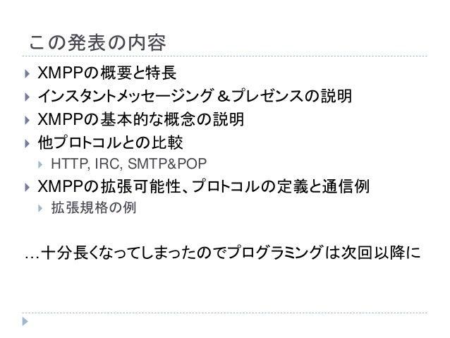この発表の内容  XMPPの概要と特長  インスタントメッセージング&プレゼンスの説明  XMPPの基本的な概念の説明  他プロトコルとの比較  HTTP, IRC, SMTP&POP  XMPPの拡張可能性、プロトコルの定義と通信...