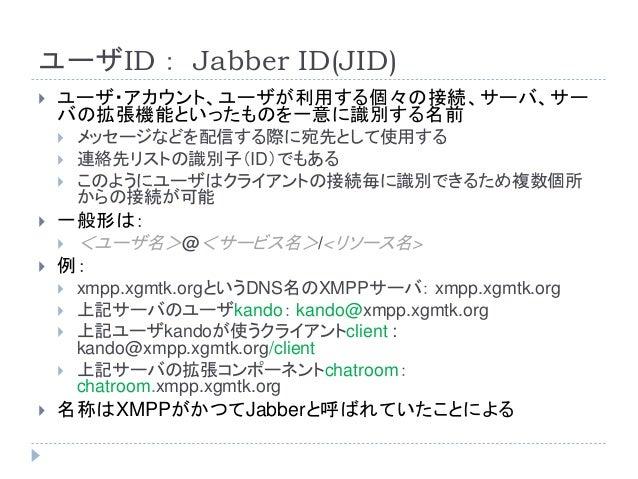 ユーザID: Jabber ID(JID)  ユーザ・アカウント、ユーザが利用する個々の接続、サーバ、サー バの拡張機能といったものを一意に識別する名前  メッセージなどを配信する際に宛先として使用する  連絡先リストの識別子(ID)でも...