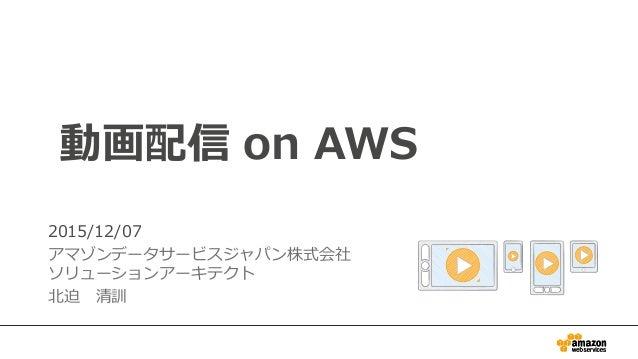 1 動画配信 on AWS 2015/12/07 アマゾンデータサービスジャパン株式会社 ソリューションアーキテクト 北迫清訓