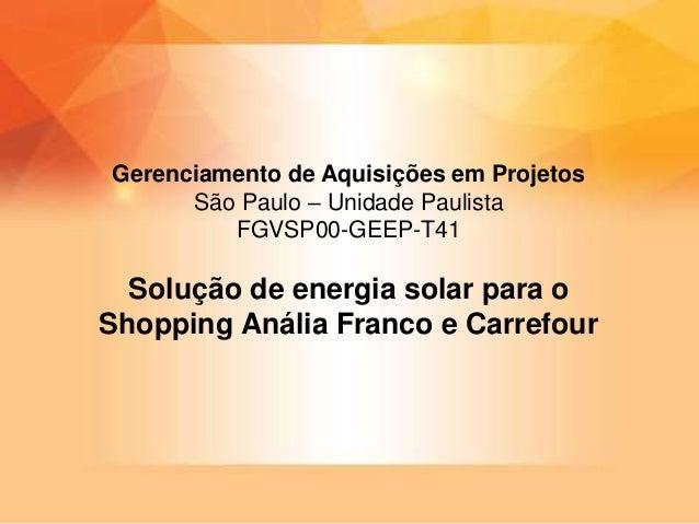 Solução de energia solar para o Shopping Anália Franco e Carrefour Gerenciamento de Aquisições em Projetos São Paulo – Uni...