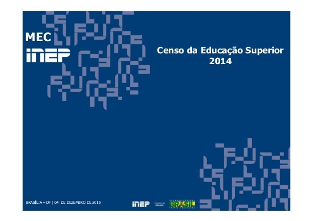 BRASÍLIA – DF | 04 DE DEZEMBRO DE 2015 Censo da Educação Superior 2014 MEC