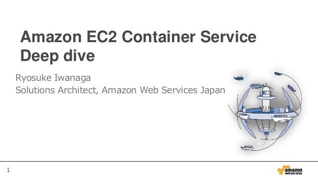 1 Amazon EC2 Container Service Deep dive Ryosuke Iwanaga Solutions Architect, Amazon Web Services Japan
