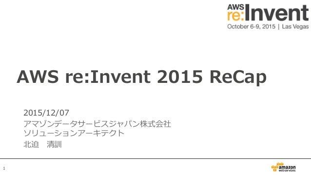 1 2015/12/07 アマゾンデータサービスジャパン株式会社 ソリューションアーキテクト 北迫清訓 AWS re:Invent 2015 ReCap