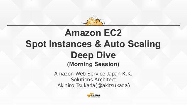 Amazon EC2 Spot Instances & Auto Scaling Deep Dive (Morning Session) Amazon Web Service Japan K.K. Solutions A...