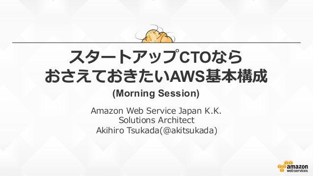 スタートアップCTOなら おさえておきたいAWS基本構成 (Morning Session) Amazon Web Service Japan K.K. Solutions Architect Akihiro Tsukada(@a...