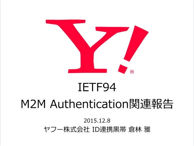 IETF94  M2M Authentication関連報告 2015.12.8  ヤフー株式会社 ID連携⿊黒帯 倉林林 雅