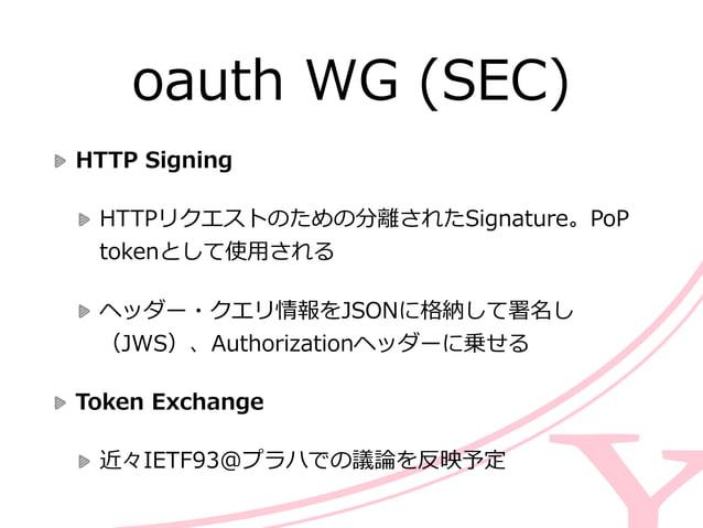 oauth WG (SEC) Rechartering  Device Flow  FacebookとGoogleで実装されているブラウザーが利利⽤用できないデバイ ス(tvOSなど)をOAuth 2.0で認証する  16 fo...