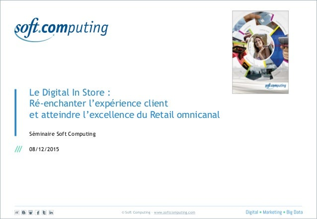 © Soft Computing – www.softcomputing.com Le Digital In Store : Ré-enchanter l'expérience client et atteindre l'excellence ...