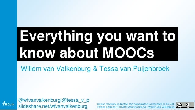 Everything you want to know about MOOCs Willem van Valkenburg & Tessa van Puijenbroek @wfvanvalkenburg @tessa_v_p slidesha...