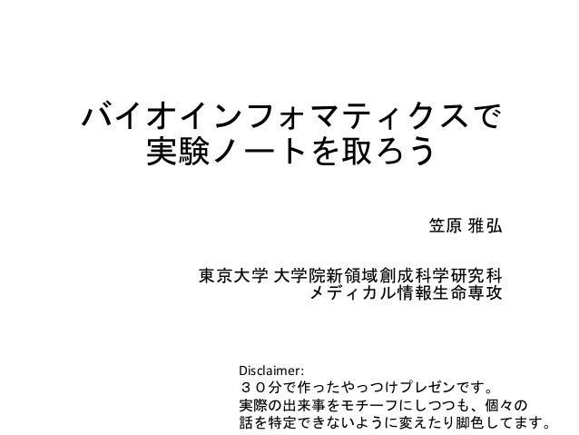 バイオインフォマティクスで 実験ノートを取ろう 笠原 雅弘 東京大学 大学院新領域創成科学研究科 メディカル情報生命専攻 Disclaimer: 30分で作ったやっつけプレゼンです。 実際の出来事をモチーフにしつつも、個々の 話を特定できないよ...