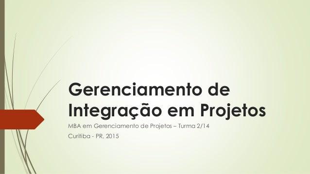 Gerenciamento de Integração em Projetos MBA em Gerenciamento de Projetos – Turma 2/14 Curitiba - PR, 2015