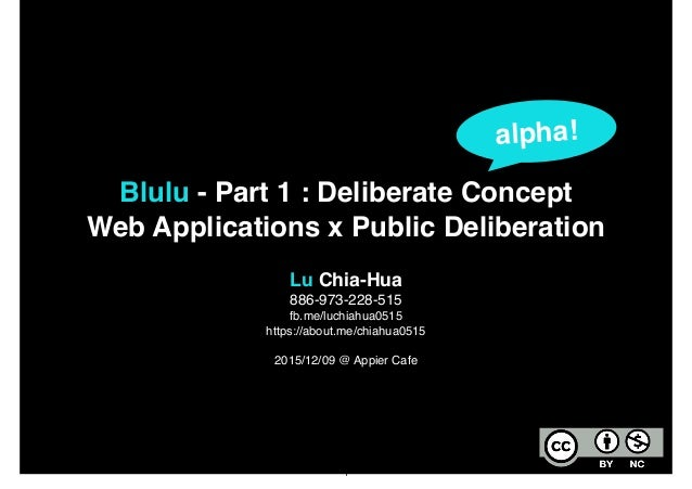 Blulu - Part 1 : Deliberate Concept! Web Applications x Public Deliberation Lu Chia-Hua! 886-973-228-515! fb.me/luchiahua0...