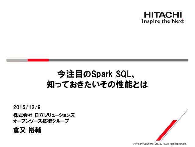 © Hitachi Solutions, Ltd. 2015. All rights reserved. 今注目のSpark SQL、 知っておきたいその性能とは 株式会社 日立ソリューションズ オープンソース技術グループ 2015/12/9 ...