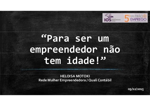 """""""Para ser um empreendedor não tem idade!"""" HELOISA MOTOKI Rede Mulher Empreendedora / Quali Contábil 09/12/2015"""