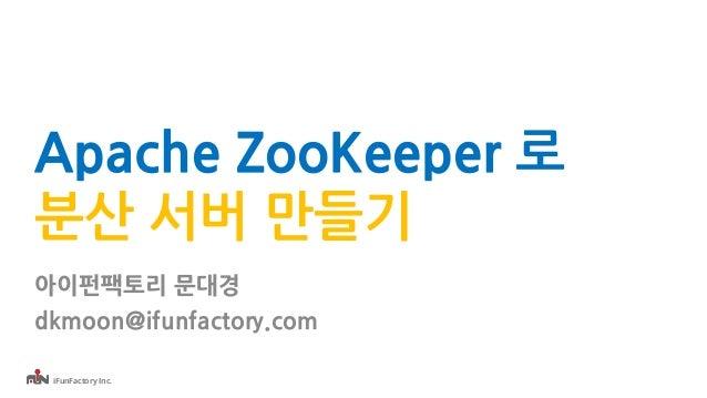 iFunFactory Inc. Apache ZooKeeper 로 분산 서버 만들기 아이펀팩토리 문대경 dkmoon@ifunfactory.com