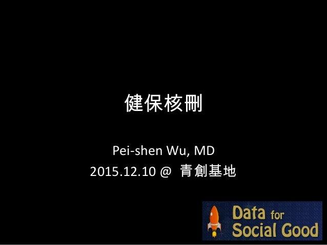 健保核刪 Pei-shen Wu, MD 2015.12.10 @ 青創基地