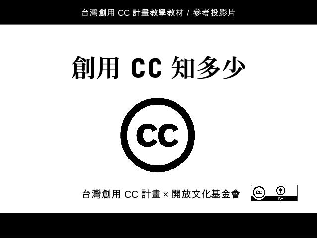 台灣創用 CC 計畫 × 開放文化基金會 創用 CC 知多少 台灣創用 CC 計畫教學教材/參考投影片