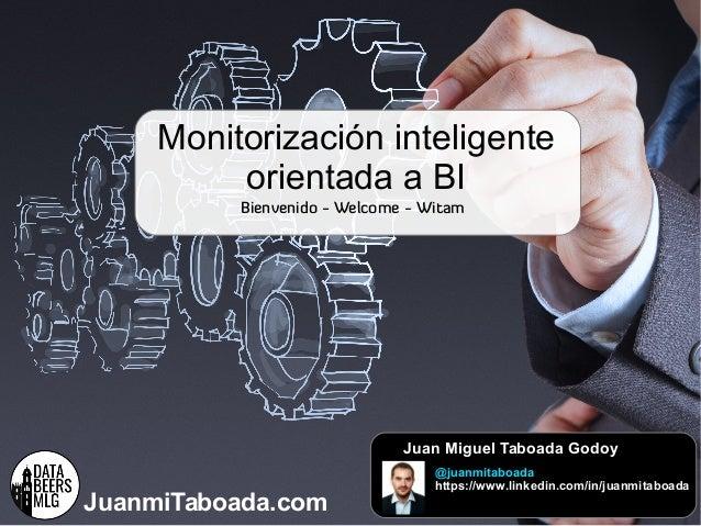 Monitorización + BIJuanmiTaboada.com Bienvenido - Welcome - Witam Juan Miguel Taboada Godoy @juanmitaboada https://www.lin...