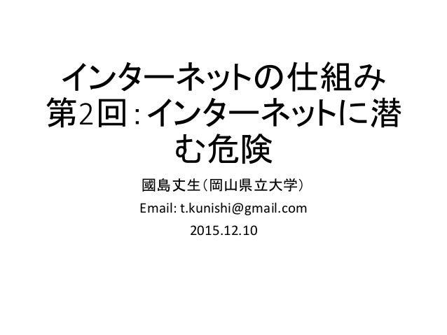 インターネットの仕組み 第2回:インターネットに潜 む危険 國島丈生(岡山県立大学) Email: t.kunishi@gmail.com 2015.12.10