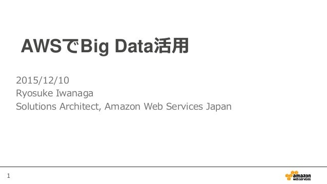 1 AWSでBig Data活用 2015/12/10 Ryosuke Iwanaga Solutions Architect, Amazon Web Services Japan