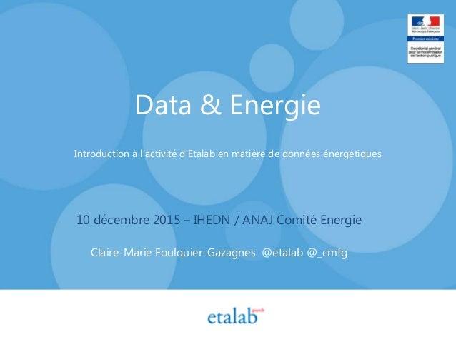 Data & Energie Introduction à l'activité d'Etalab en matière de données énergétiques 10 décembre 2015 – IHEDN / ANAJ Comit...