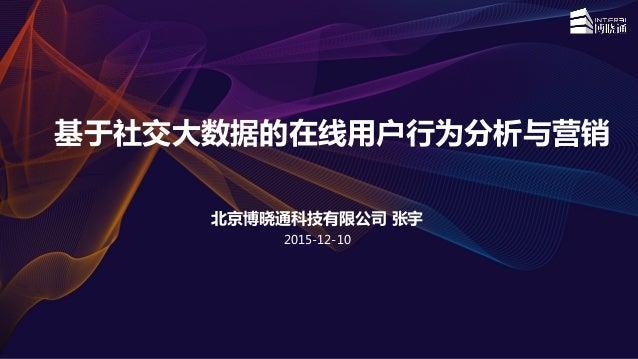 基于社交大数据的在线用户行为分析与营销 北京博晓通科技有限公司 张宇 2015-12-10