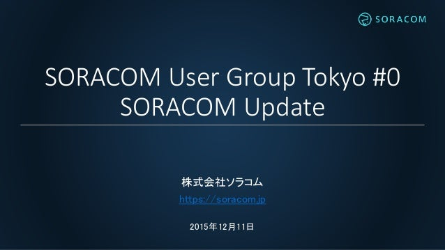 SORACOM User Group Tokyo #0 SORACOM Update 株式会社ソラコム https://soracom.jp 2015年12月11日